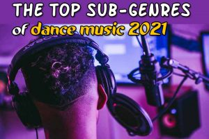 The Top sub-genres of dance music 2021